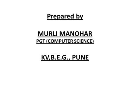 Prepared by MURLI MANOHAR PGT (COMPUTER SCIENCE) KV,B.E.G., PUNE.