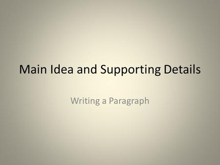 Main Idea and Supporting Details Writing a Paragraph.