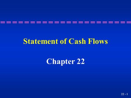 22 - 1 Statement of Cash Flows Chapter 22. 22 - 2 Understanding the purpose of a statement of cash flows. Learning Objective 1.