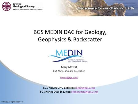 © NERC All rights reserved BGS MEDIN DAC for Geology, Geophysics & Backscatter Mary Mowat BGS Marine Data and Information BGS MEDIN DAC.