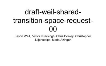 Draft-weil-shared- transition-space-request- 00 Jason Weil, Victor Kuarsingh, Chris Donley, Christopher Liljenstolpe, Marla Azinger.