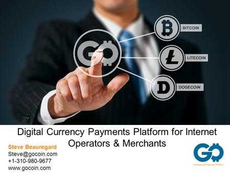 Digital Currency Payments Platform for Internet Operators & Merchants Steve Beauregard +1-310-980-9677