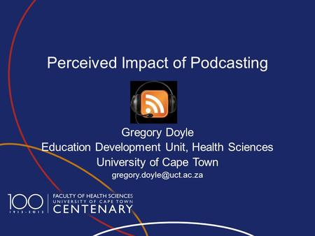 Perceived Impact of Podcasting Gregory Doyle Education Development Unit, Health Sciences University of Cape Town