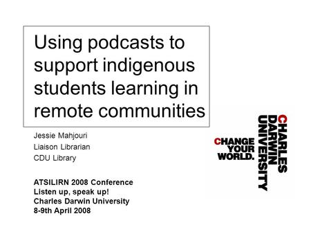 Using podcasts to support indigenous students learning in remote communities Jessie Mahjouri Liaison Librarian CDU Library ATSILIRN 2008 Conference Listen.