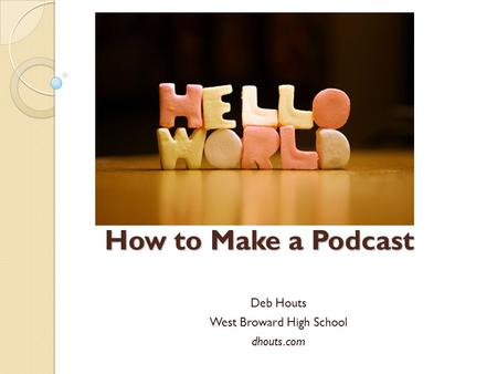 How to Make a Podcast Deb Houts West Broward High School dhouts.com.