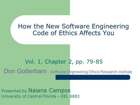 How the New Software Engineering Code of Ethics Affects You Vol. 1, Chapter 2, pp. 79-85 Presented by Naiana Campos University of Central Florida – EEL.