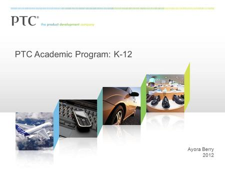 PTC Academic Program: K-12 Ayora Berry 2012. 2 PTC: The Product Development Company.