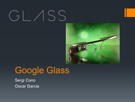 Google Glass Sergi Cano Oscar Garcia. What is Google Glass  Google Glass is a type of wearable technology with an optical head-mounted display(OHMD).