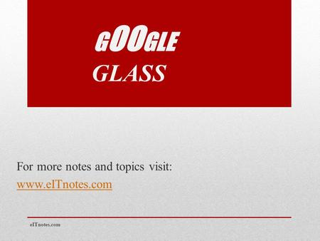 G OO GLE GLASS For more notes and topics visit: www.eITnotes.com eITnotes.com.