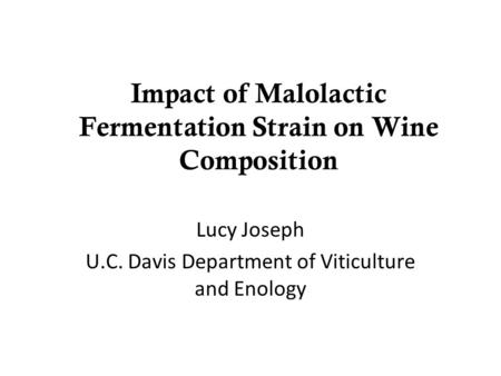 Impact of Malolactic Fermentation Strain on Wine Composition Lucy Joseph U.C. Davis Department of Viticulture and Enology.