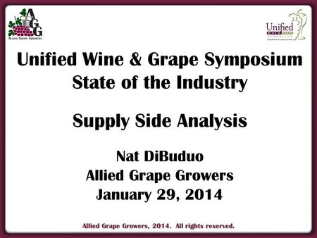 Allied Grape Growers, 2014. All rights reserved. Unified Wine & Grape Symposium State of the Industry Supply Side Analysis Nat DiBuduo Allied Grape Growers.