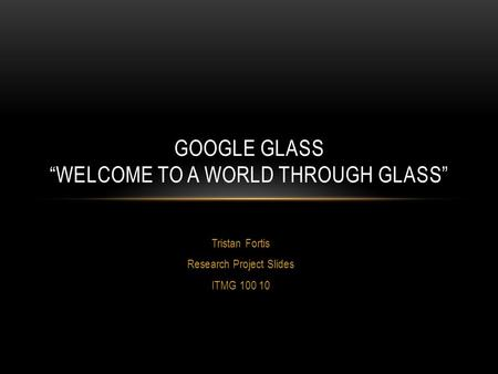 "Tristan Fortis Research Project Slides ITMG 100 10 GOOGLE GLASS ""WELCOME TO A WORLD THROUGH GLASS"""