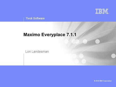 Tivoli Software © 2010 IBM Corporation Maximo Everyplace 7.1.1 Lori Landesman.