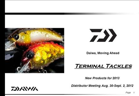 Page Terminal Tackles Daiwa, Moving Ahead Terminal Tackles New Products for 2013 Distributor Meeting Aug. 30-Sept. 2, 2012 1.