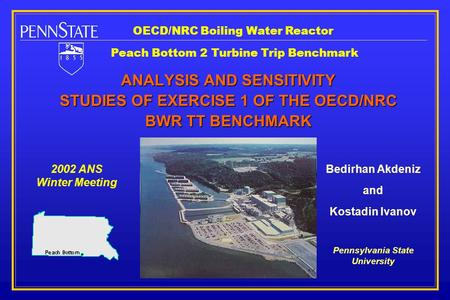 ANALYSIS AND SENSITIVITY STUDIES OF EXERCISE 1 OF THE OECD/NRC BWR TT BENCHMARK 2002 ANS Winter Meeting Bedirhan Akdeniz and Kostadin Ivanov Pennsylvania.