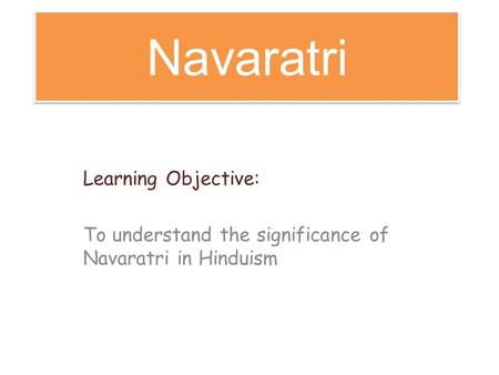 Navaratri Learning Objective: To understand the significance of Navaratri in Hinduism.