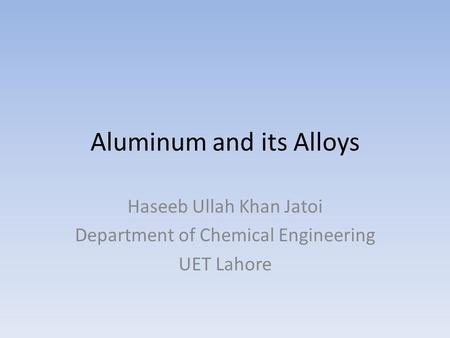 Aluminum and its Alloys Haseeb Ullah Khan Jatoi Department of Chemical Engineering UET Lahore.