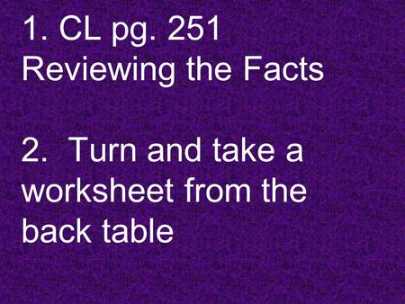 1. CL pg. 251 Reviewing the Facts 2. Turn and take a worksheet from the back table.