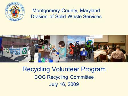 Montgomery County, Maryland Division of Solid Waste Services Recycling Volunteer Program COG Recycling Committee July 16, 2009.