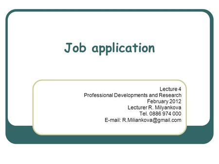 Job application Lecture 4 Professional Developments and Research February 2012 Lecturer R. Milyankova Tel. 0886 974 000