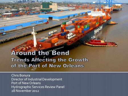 Chris Bonura Director of Industrial Development Port of New Orleans Hydrographic Services Review Panel 28 November 2012.