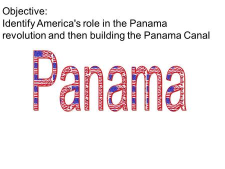 Objective: Identify America's role in the Panama revolution and then building the Panama Canal.