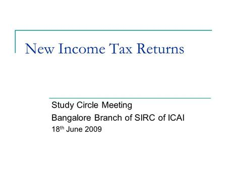 New Income Tax Returns Study Circle Meeting Bangalore Branch of SIRC of ICAI 18 th June 2009.