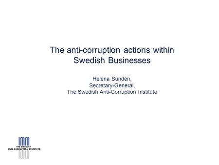 The anti-corruption actions within Swedish Businesses Helena Sundén, Secretary-General, The Swedish Anti-Corruption Institute.