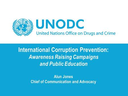 International Corruption Prevention: Awareness Raising Campaigns and Public Education Alun Jones Chief of Communication and Advocacy.