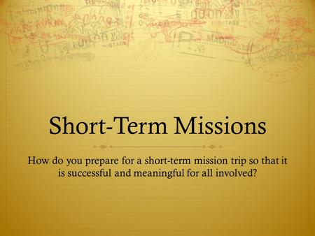 Short-Term Missions How do you prepare for a short-term mission trip so that it is successful and meaningful for all involved?