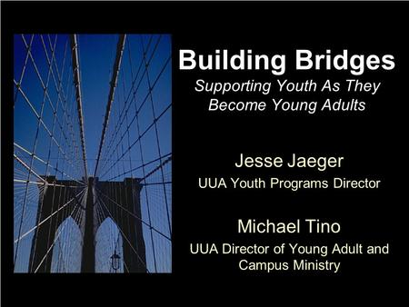 Building Bridges Supporting Youth As They Become Young Adults Jesse Jaeger UUA Youth Programs Director Michael Tino UUA Director of Young Adult and Campus.