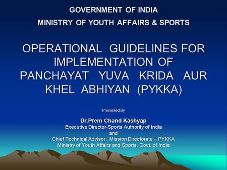 GOVERNMENT OF INDIA MINISTRY OF YOUTH AFFAIRS & SPORTS OPERATIONAL GUIDELINES FOR IMPLEMENTATION OF PANCHAYAT YUVA KRIDA AUR KHEL ABHIYAN (PYKKA) Presented.