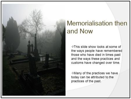  This slide show looks at some of the ways people have remembered those who have died in times past and the ways these practices and customs have changed.