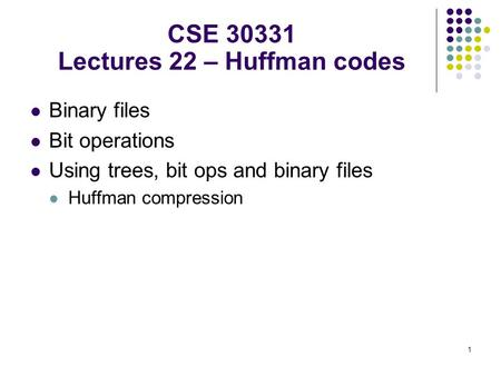 1 Binary files Bit operations Using trees, bit ops and binary files Huffman compression CSE 30331 Lectures 22 – Huffman codes.