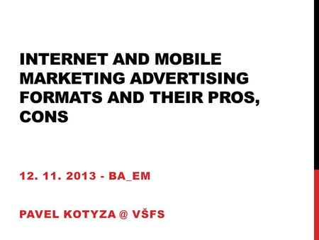 INTERNET AND MOBILE MARKETING ADVERTISING FORMATS AND THEIR PROS, CONS 12. 11. 2013 - BA_EM PAVEL VŠFS.