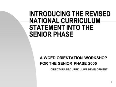1 INTRODUCING THE REVISED NATIONAL CURRICULUM STATEMENT INTO THE SENIOR PHASE A WCED ORIENTATION WORKSHOP FOR THE SENIOR PHASE 2005 DIRECTORATE:CURRICULUM.