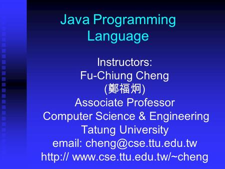 Java Programming Language Instructors: Fu-Chiung Cheng ( 鄭福炯 ) Associate Professor Computer Science & Engineering Tatung University