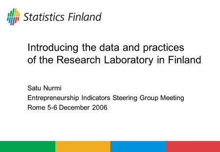 Introducing the data and practices of the Research Laboratory in Finland Satu Nurmi Entrepreneurship Indicators Steering Group Meeting Rome 5-6 December.