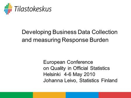 Developing Business Data Collection and measuring Response Burden European Conference on Quality in Official Statistics Helsinki 4-6 May 2010 Johanna Leivo,