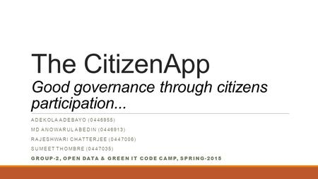 The CitizenApp Good governance through citizens participation... ADEKOLA ADEBAYO (0446955) MD ANOWARUL ABEDIN (0446913) RAJESHWARI CHATTERJEE (0447006)