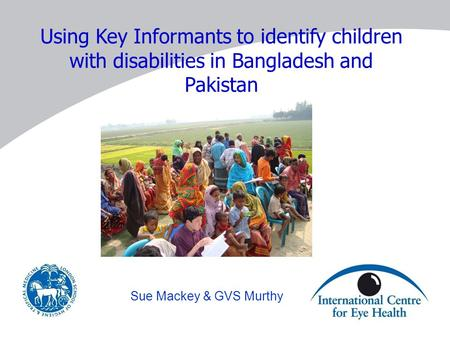 Using Key Informants to identify children with disabilities in Bangladesh and Pakistan Sue Mackey & GVS Murthy.