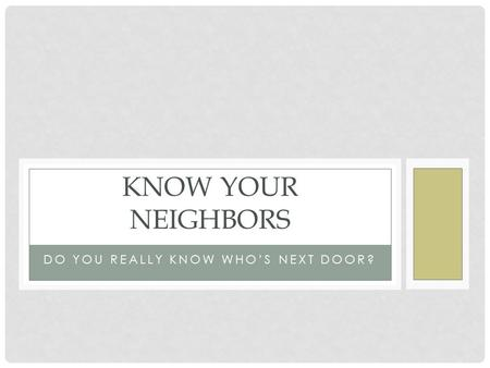 DO YOU REALLY KNOW WHO'S NEXT DOOR? KNOW YOUR NEIGHBORS.