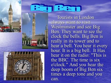 Tourists in London always want to visit Westminster and see Big Ben. They want to see the clock the bells. Big Ben is really in its tower and to hear a.