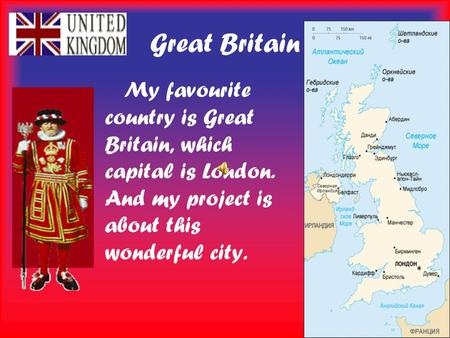 Great Britain My favourite country is Great Britain, which capital is London. And my project is about this wonderful city.
