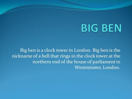 Big ben is a clock tower in London. Big ben is the nickname of a bell that rings in the clock tower at the northern end of the house of parliament in Westminster,