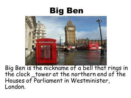 Big Ben Big Ben is the nickname of a bell that rings in the clock _tower at the northern end of the Houses of Parliament in Westminister, London.
