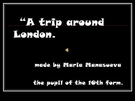 """A trip around London. made by Maria Manasueva the pupil of the 10th form."