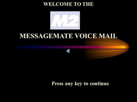 Press any key to continue WELCOME TO THE MESSAGEMATE VOICE MAIL.