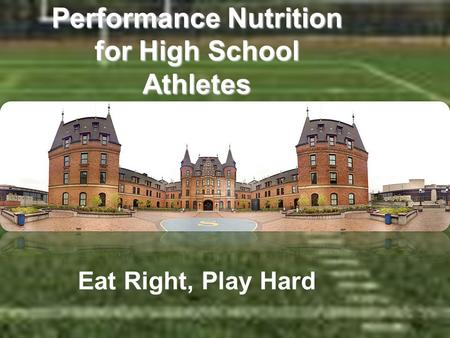 Performance Nutrition for High School Athletes Performance Nutrition for High School Athletes Eat Right, Play Hard.