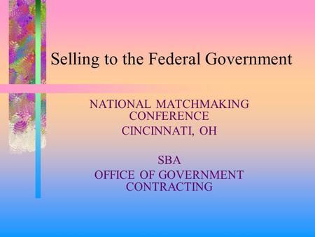 Selling to the Federal Government NATIONAL MATCHMAKING CONFERENCE CINCINNATI, OH SBA OFFICE OF GOVERNMENT CONTRACTING.